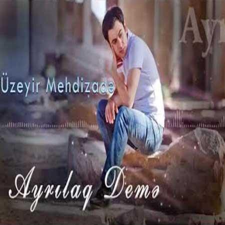دانلود آهنگ Uzeyir Mehdizade به نام Ayrilaq Deme